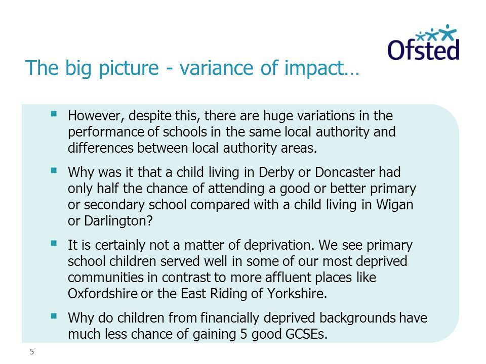 5 The big picture - variance of impact…  However, despite this, there are huge variations in the performance of schools in the same local authority a