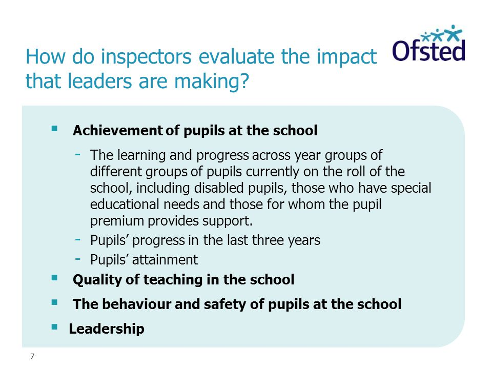 7 How do inspectors evaluate the impact that leaders are making?  Achievement of pupils at the school - The learning and progress across year groups