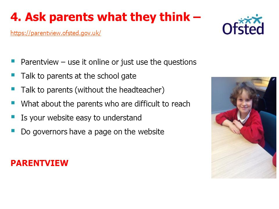 4. Ask parents what they think – https://parentview.ofsted.gov.uk/  Parentview – use it online or just use the questions  Talk to parents at the sch
