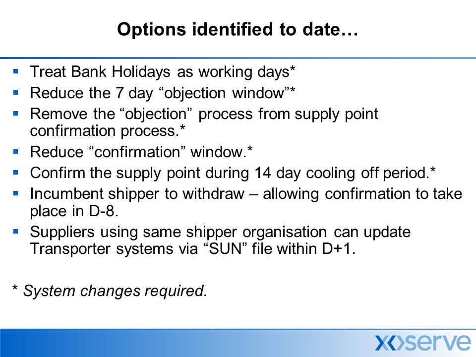 Options identified to date…  Treat Bank Holidays as working days*  Reduce the 7 day objection window *  Remove the objection process from supply point confirmation process.*  Reduce confirmation window.*  Confirm the supply point during 14 day cooling off period.*  Incumbent shipper to withdraw – allowing confirmation to take place in D-8.