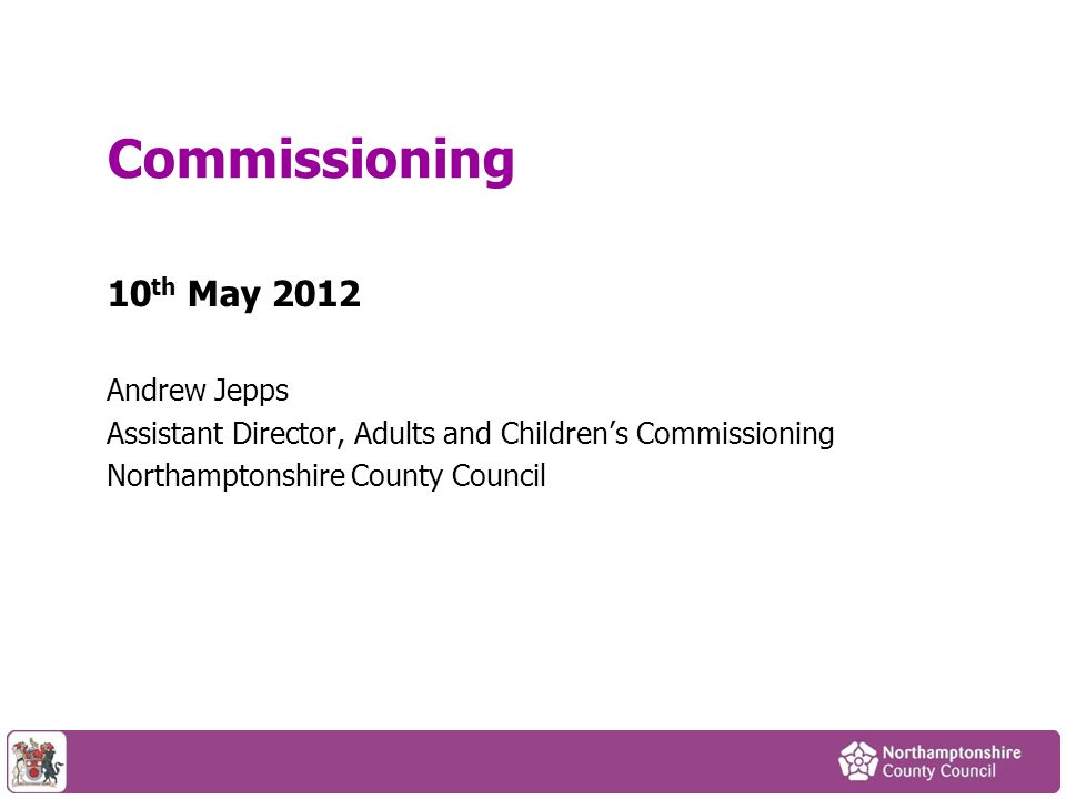 10 th May 2012 Andrew Jepps Assistant Director, Adults and Children's Commissioning Northamptonshire County Council Commissioning