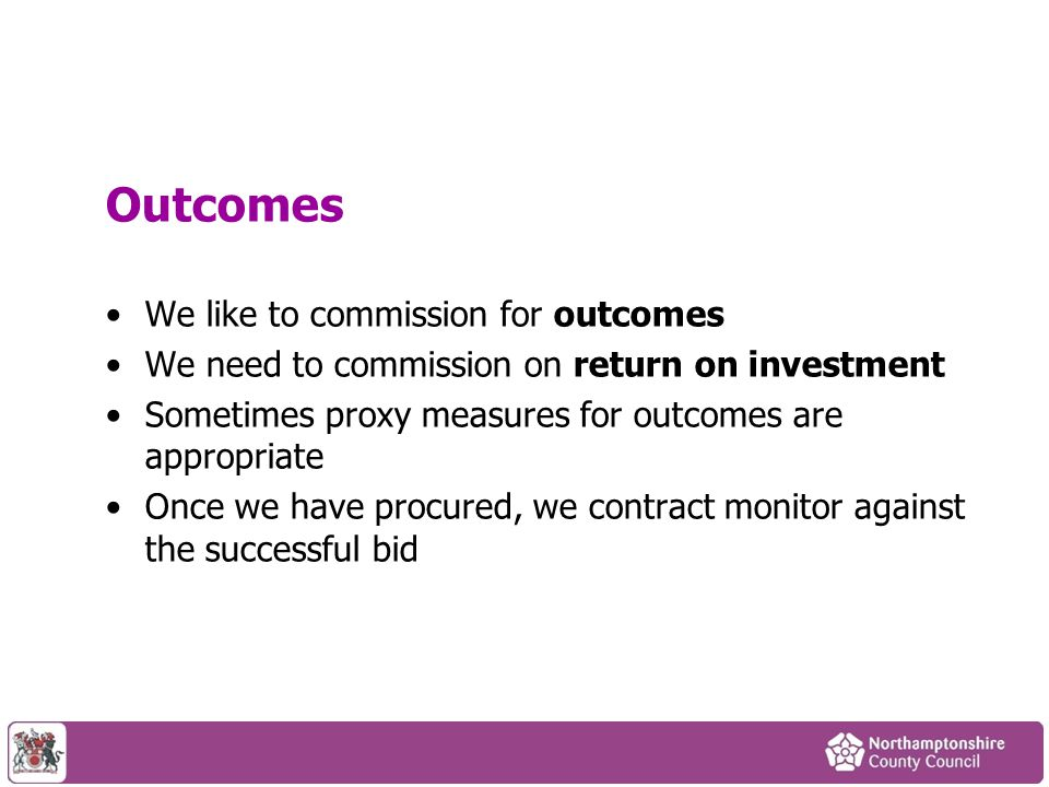 Outcomes We like to commission for outcomes We need to commission on return on investment Sometimes proxy measures for outcomes are appropriate Once w