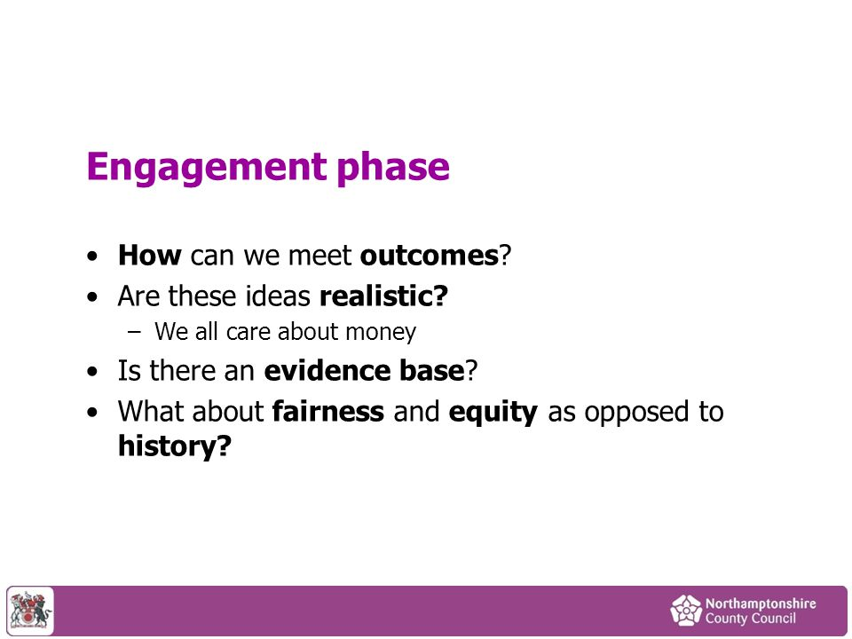 Engagement phase How can we meet outcomes? Are these ideas realistic? –We all care about money Is there an evidence base? What about fairness and equi