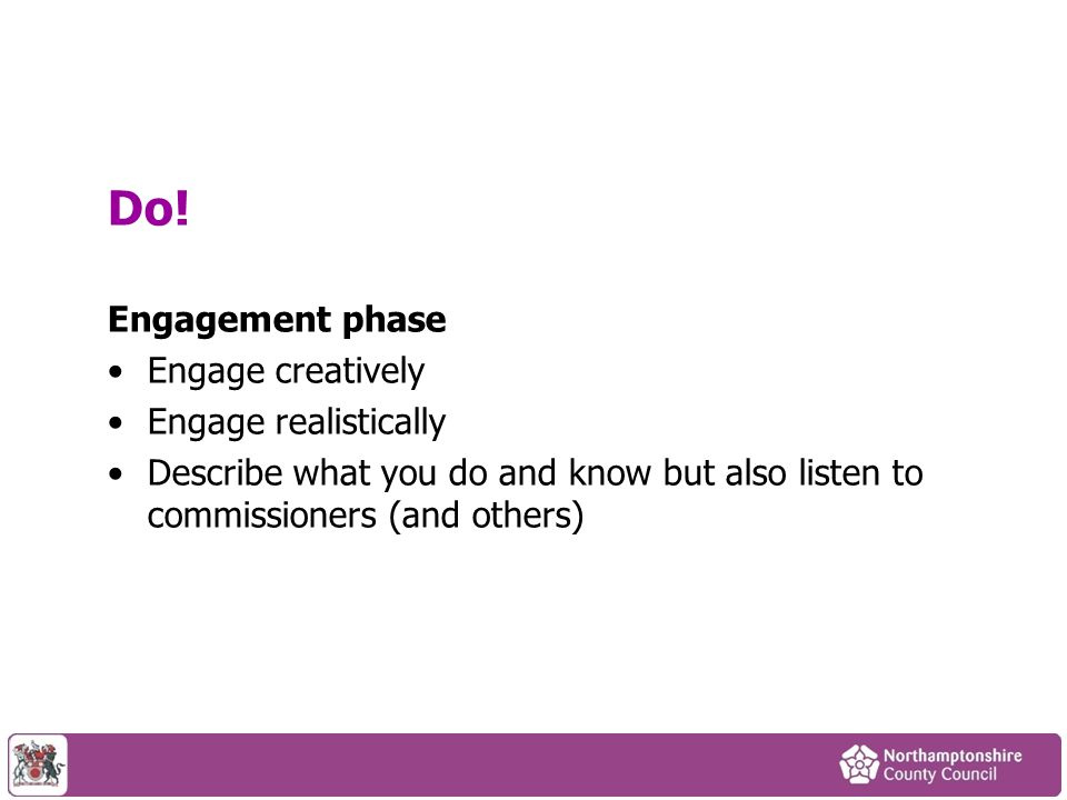 Do! Engagement phase Engage creatively Engage realistically Describe what you do and know but also listen to commissioners (and others)