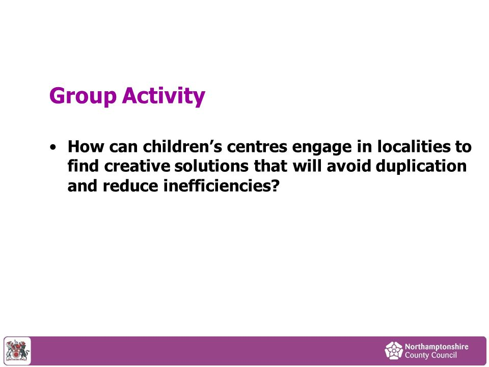 Group Activity How can children's centres engage in localities to find creative solutions that will avoid duplication and reduce inefficiencies