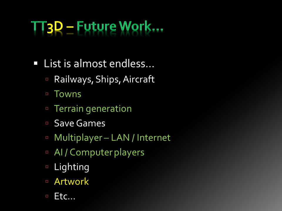  List is almost endless…  Railways, Ships, Aircraft  Towns  Terrain generation  Save Games  Multiplayer – LAN / Internet  AI / Computer players  Lighting  Artwork  Etc…