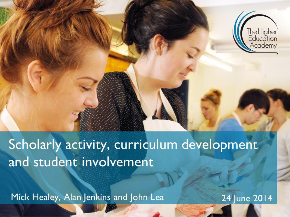 Scholarly activity, curriculum development and student involvement Mick Healey, Alan Jenkins and John Lea 24 June 2014