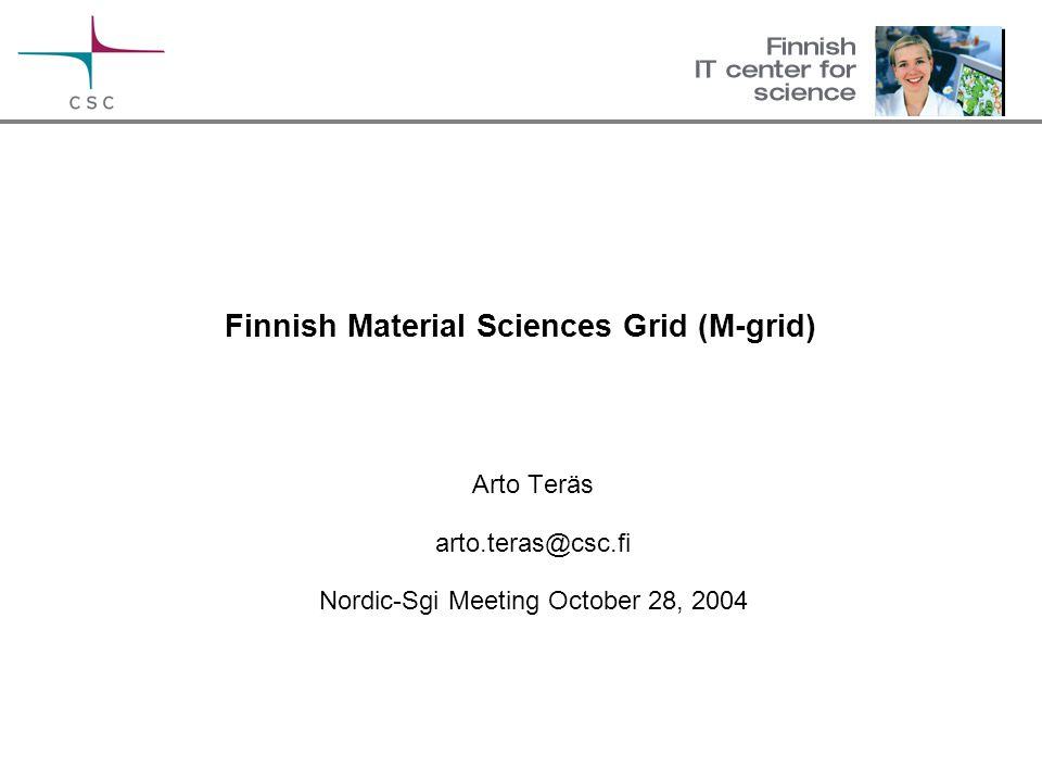 Finnish Material Sciences Grid (M-grid) Arto Teräs arto.teras@csc.fi Nordic-Sgi Meeting October 28, 2004
