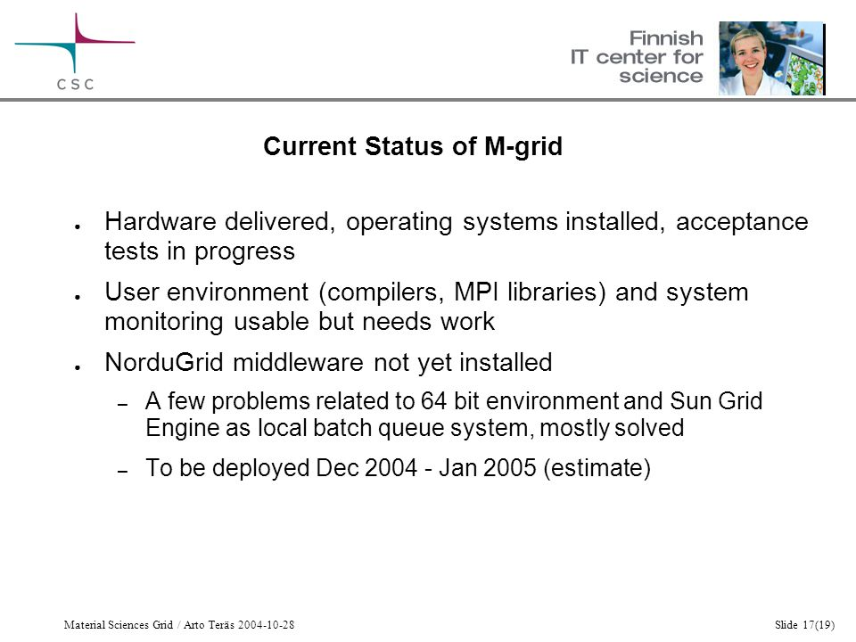 Material Sciences Grid / Arto Teräs 2004-10-28Slide 17(19) Current Status of M-grid ● Hardware delivered, operating systems installed, acceptance tests in progress ● User environment (compilers, MPI libraries) and system monitoring usable but needs work ● NorduGrid middleware not yet installed – A few problems related to 64 bit environment and Sun Grid Engine as local batch queue system, mostly solved – To be deployed Dec 2004 - Jan 2005 (estimate)