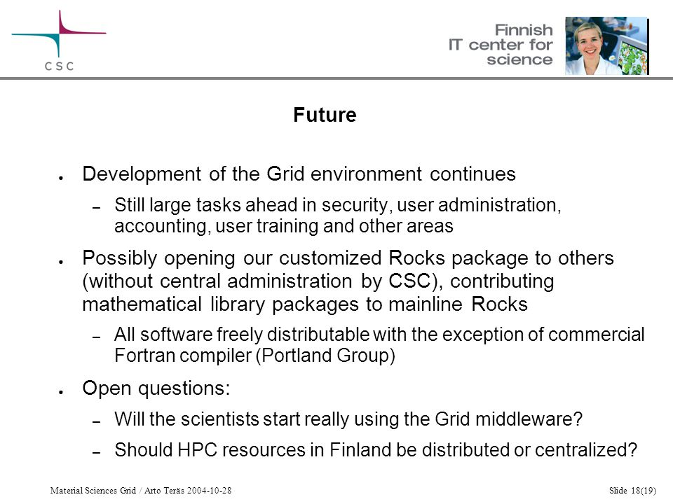 Material Sciences Grid / Arto Teräs 2004-10-28Slide 18(19) Future ● Development of the Grid environment continues – Still large tasks ahead in security, user administration, accounting, user training and other areas ● Possibly opening our customized Rocks package to others (without central administration by CSC), contributing mathematical library packages to mainline Rocks – All software freely distributable with the exception of commercial Fortran compiler (Portland Group) ● Open questions: – Will the scientists start really using the Grid middleware.