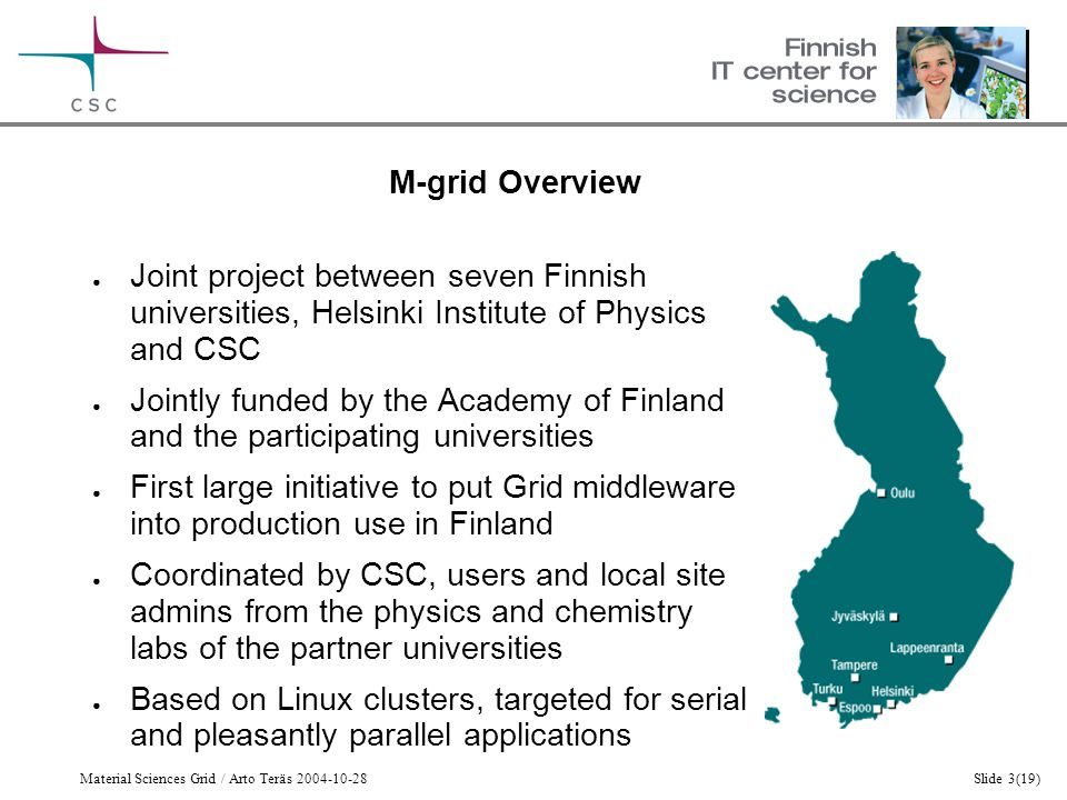 Material Sciences Grid / Arto Teräs 2004-10-28Slide 3(19) M-grid Overview ● Joint project between seven Finnish universities, Helsinki Institute of Physics and CSC ● Jointly funded by the Academy of Finland and the participating universities ● First large initiative to put Grid middleware into production use in Finland ● Coordinated by CSC, users and local site admins from the physics and chemistry labs of the partner universities ● Based on Linux clusters, targeted for serial and pleasantly parallel applications
