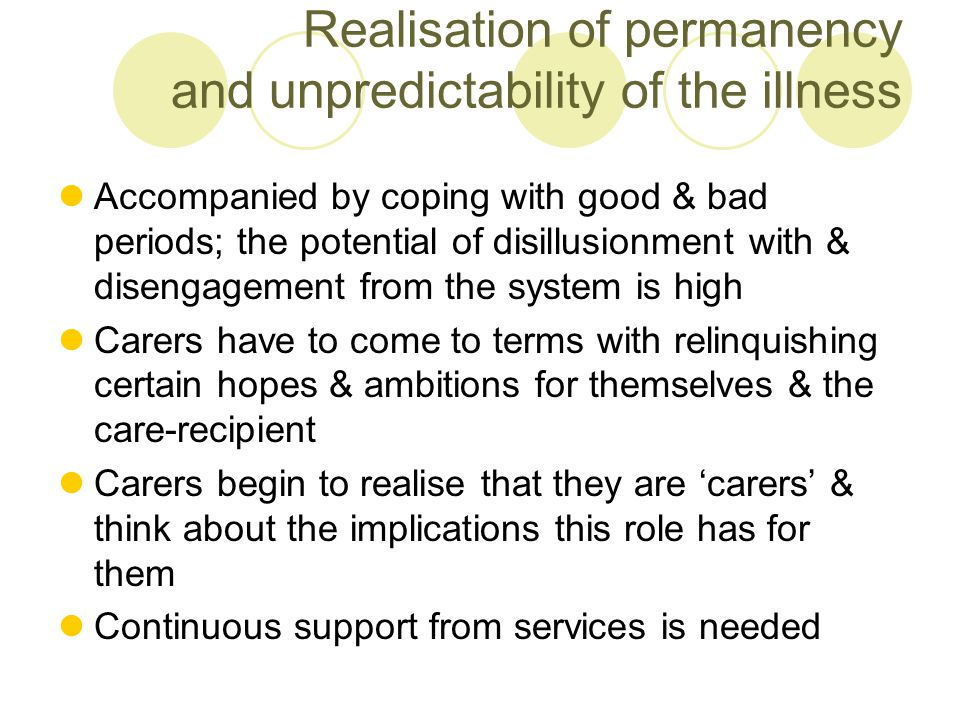 Management of the illness Some carers mange the illness by accepting the caring role as part of their life Management of the illness can be a very fine balance & carers can be very vulnerable and stressed The situation is unlikely to remain static; carers might move back and forth between distress & hope Continuous support from services may be needed