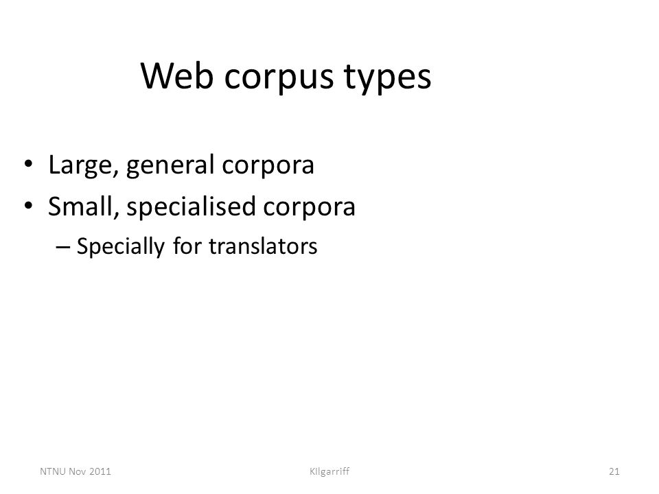 NTNU Nov 2011KIlgarriff21 Web corpus types Large, general corpora Small, specialised corpora – Specially for translators