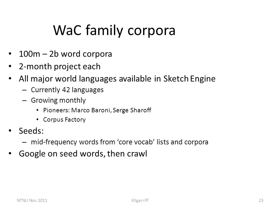 NTNU Nov 2011KIlgarriff23 WaC family corpora 100m – 2b word corpora 2-month project each All major world languages available in Sketch Engine – Curren