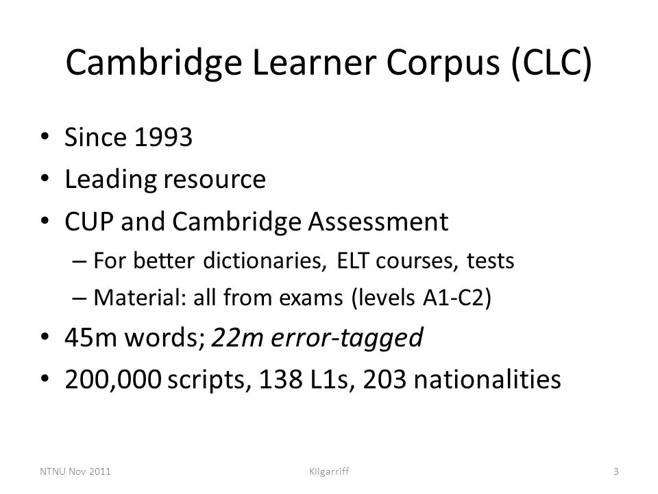 Cambridge Learner Corpus (CLC) Since 1993 Leading resource CUP and Cambridge Assessment – For better dictionaries, ELT courses, tests – Material: all