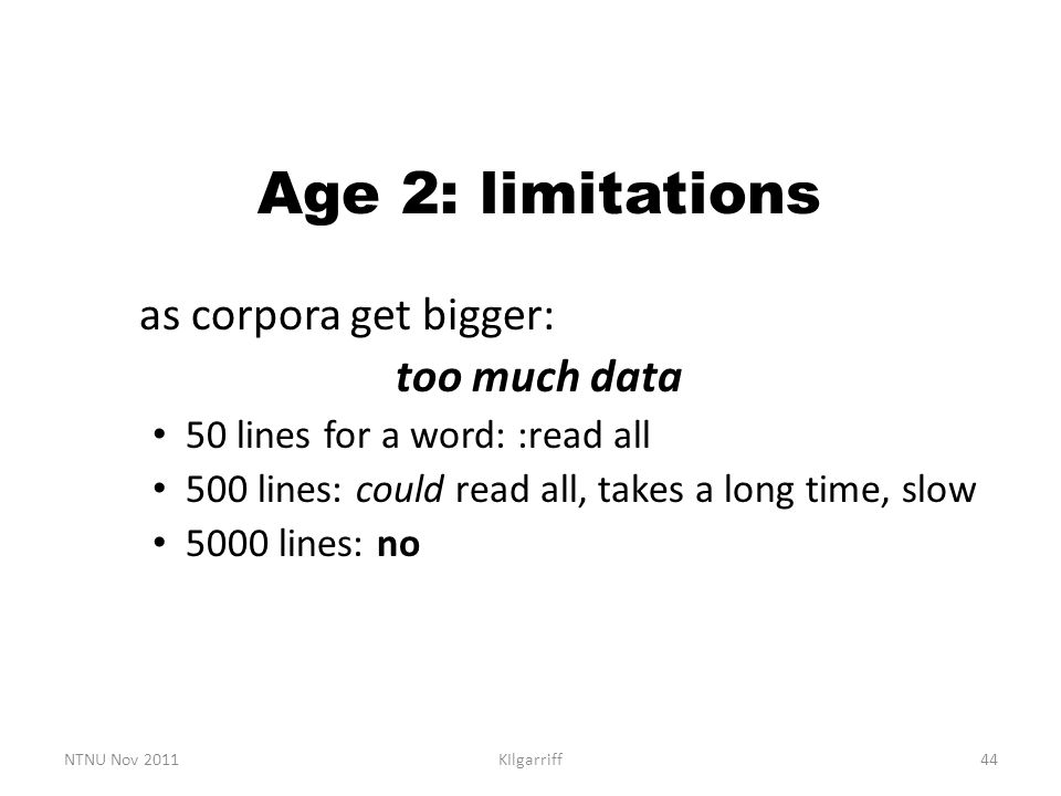 NTNU Nov 2011KIlgarriff44 Age 2: limitations as corpora get bigger: too much data 50 lines for a word: :read all 500 lines: could read all, takes a lo