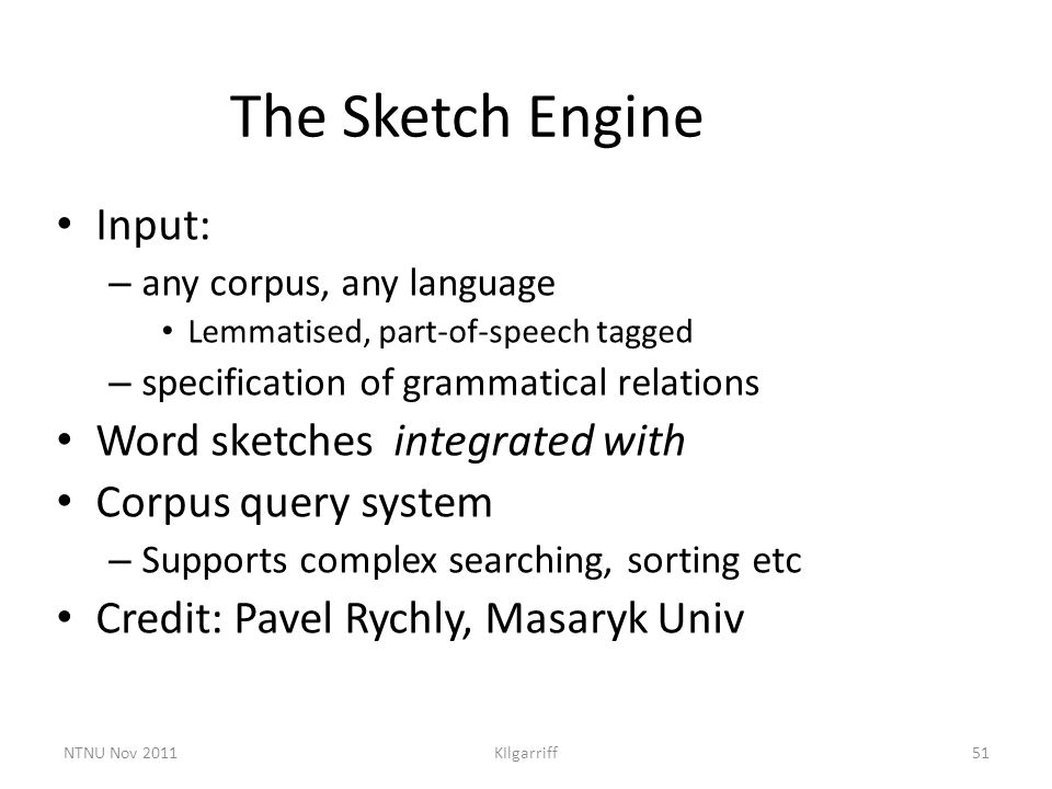 NTNU Nov 2011KIlgarriff51 The Sketch Engine Input: – any corpus, any language Lemmatised, part-of-speech tagged – specification of grammatical relatio
