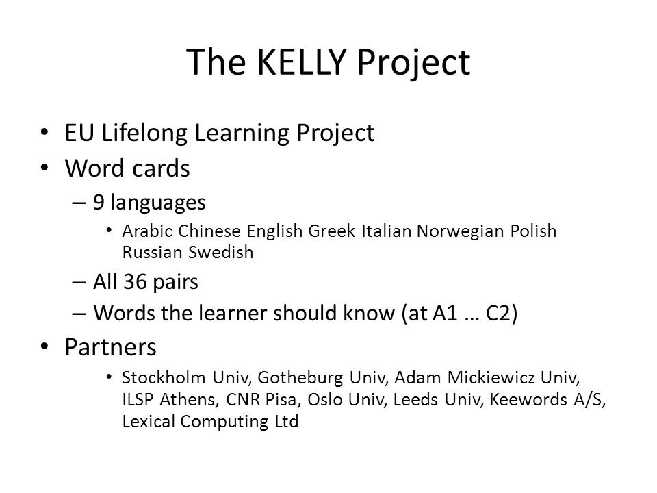 The KELLY Project EU Lifelong Learning Project Word cards – 9 languages Arabic Chinese English Greek Italian Norwegian Polish Russian Swedish – All 36 pairs – Words the learner should know (at A1 … C2) Partners Stockholm Univ, Gotheburg Univ, Adam Mickiewicz Univ, ILSP Athens, CNR Pisa, Oslo Univ, Leeds Univ, Keewords A/S, Lexical Computing Ltd