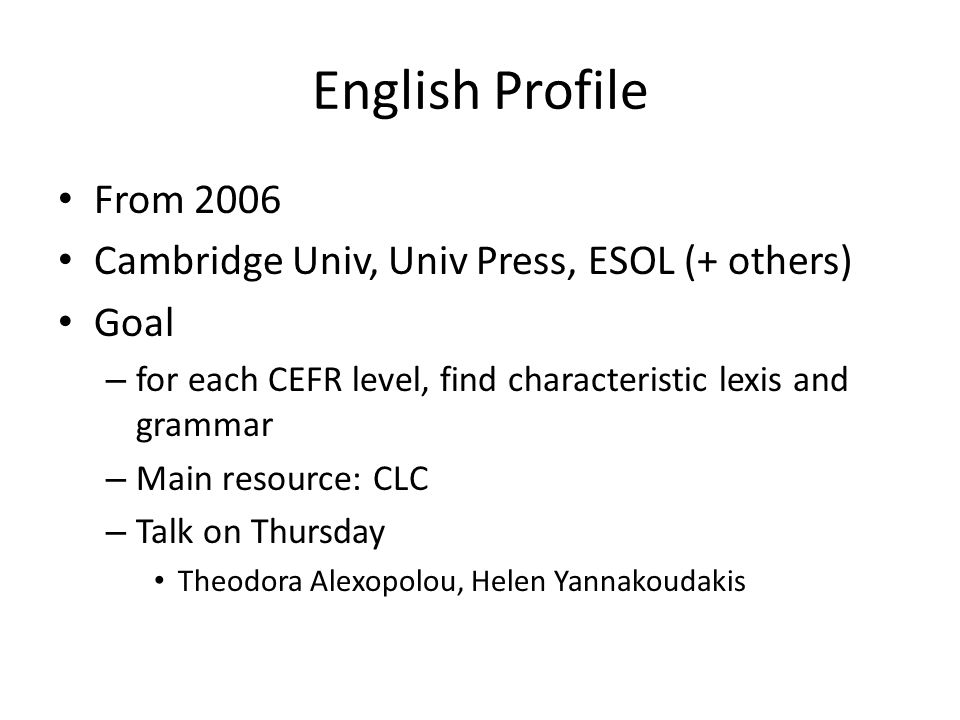 English Profile From 2006 Cambridge Univ, Univ Press, ESOL (+ others) Goal – for each CEFR level, find characteristic lexis and grammar – Main resource: CLC – Talk on Thursday Theodora Alexopolou, Helen Yannakoudakis