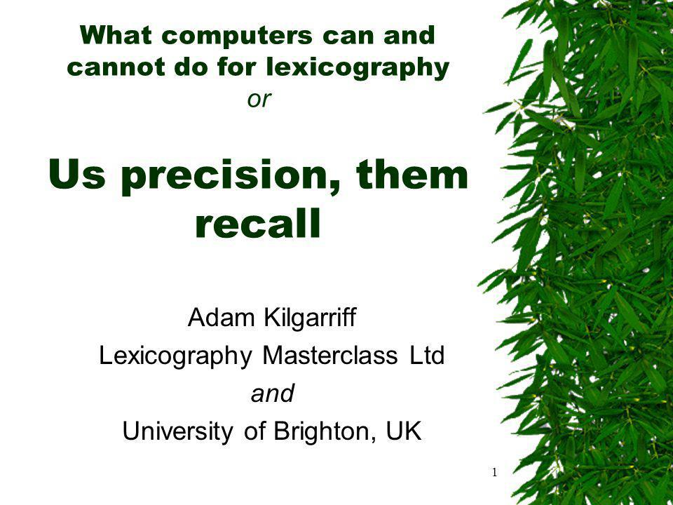 1 What computers can and cannot do for lexicography or Us precision, them recall Adam Kilgarriff Lexicography Masterclass Ltd and University of Brighton, UK