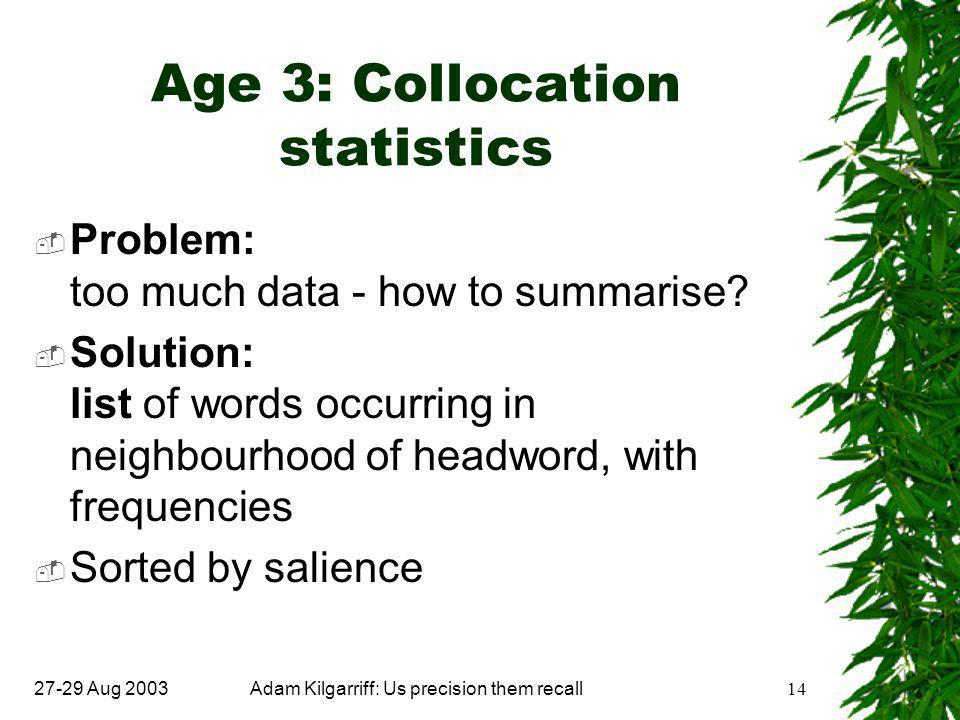 27-29 Aug 2003Adam Kilgarriff: Us precision them recall14 Age 3: Collocation statistics  Problem: too much data - how to summarise.