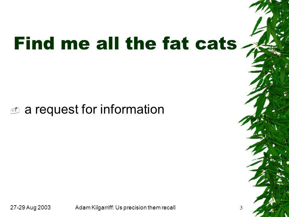 27-29 Aug 2003Adam Kilgarriff: Us precision them recall3 Find me all the fat cats  a request for information