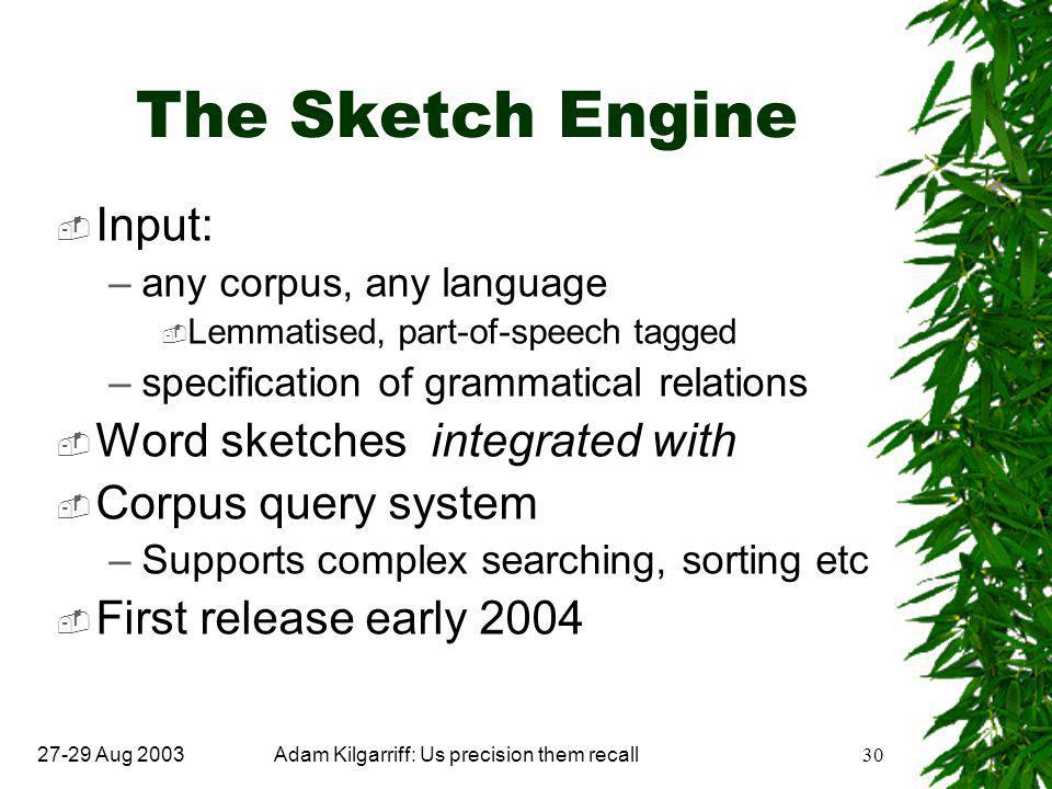27-29 Aug 2003Adam Kilgarriff: Us precision them recall30 The Sketch Engine  Input: –any corpus, any language  Lemmatised, part-of-speech tagged –specification of grammatical relations  Word sketches integrated with  Corpus query system –Supports complex searching, sorting etc  First release early 2004