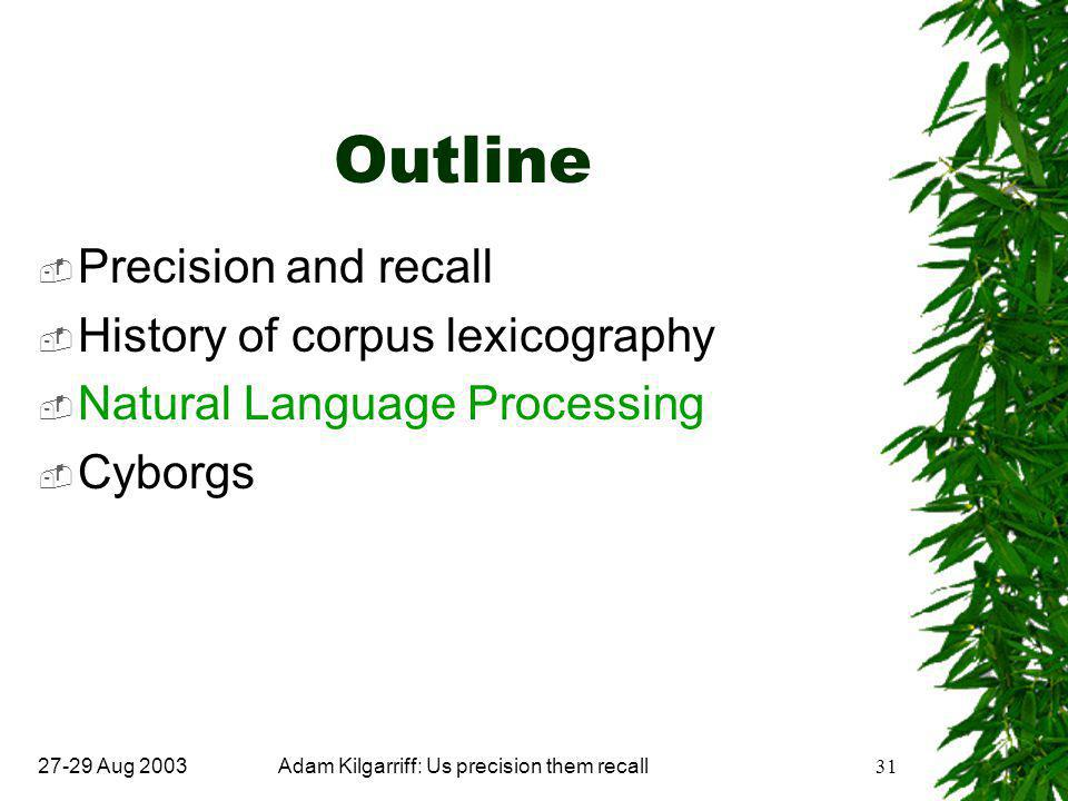 27-29 Aug 2003Adam Kilgarriff: Us precision them recall31 Outline  Precision and recall  History of corpus lexicography  Natural Language Processing  Cyborgs