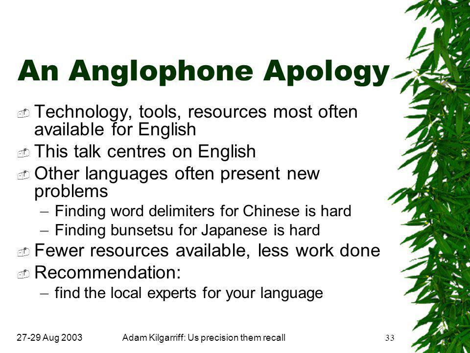 27-29 Aug 2003Adam Kilgarriff: Us precision them recall33 An Anglophone Apology  Technology, tools, resources most often available for English  This talk centres on English  Other languages often present new problems –Finding word delimiters for Chinese is hard –Finding bunsetsu for Japanese is hard  Fewer resources available, less work done  Recommendation: –find the local experts for your language