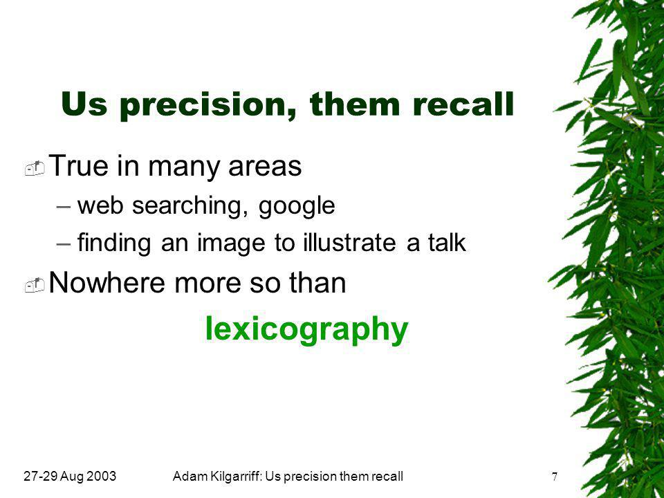 27-29 Aug 2003Adam Kilgarriff: Us precision them recall7 Us precision, them recall  True in many areas –web searching, google –finding an image to illustrate a talk  Nowhere more so than lexicography
