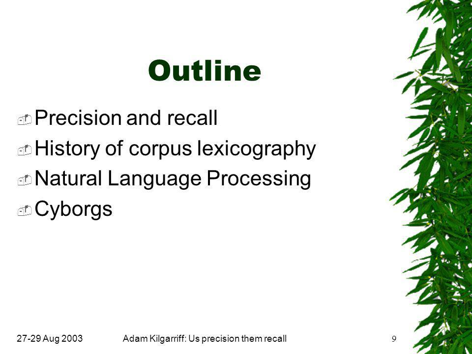 27-29 Aug 2003Adam Kilgarriff: Us precision them recall9 Outline  Precision and recall  History of corpus lexicography  Natural Language Processing  Cyborgs