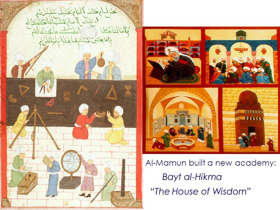 Al-Mamun built a new academy: Bayt al-Hikma The House of Wisdom