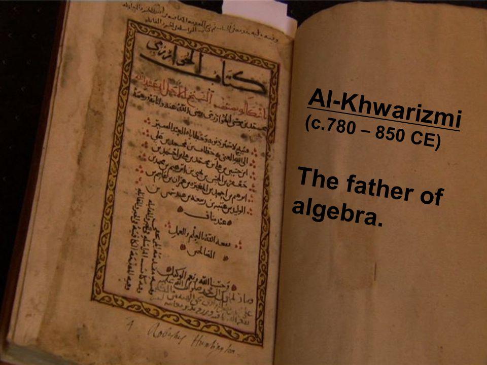 Al-Khwarizmi (c.780 – 850 CE) The father of algebra.