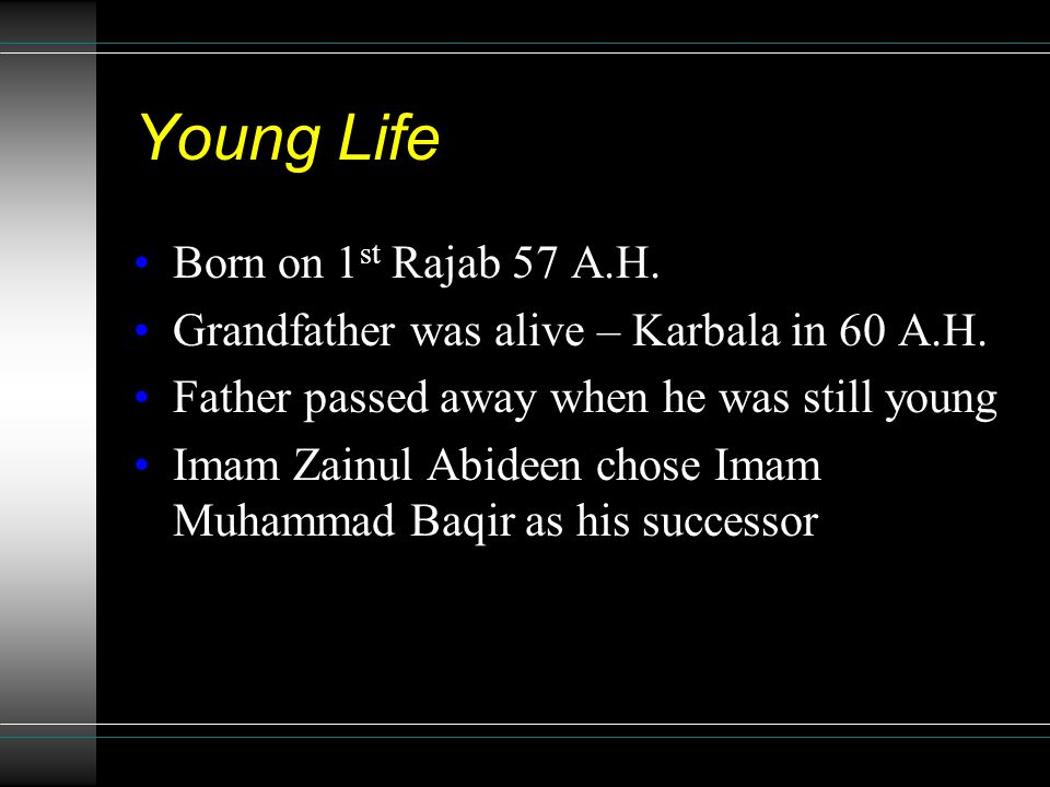 Young Life Born on 1 st Rajab 57 A.H. Grandfather was alive – Karbala in 60 A.H.