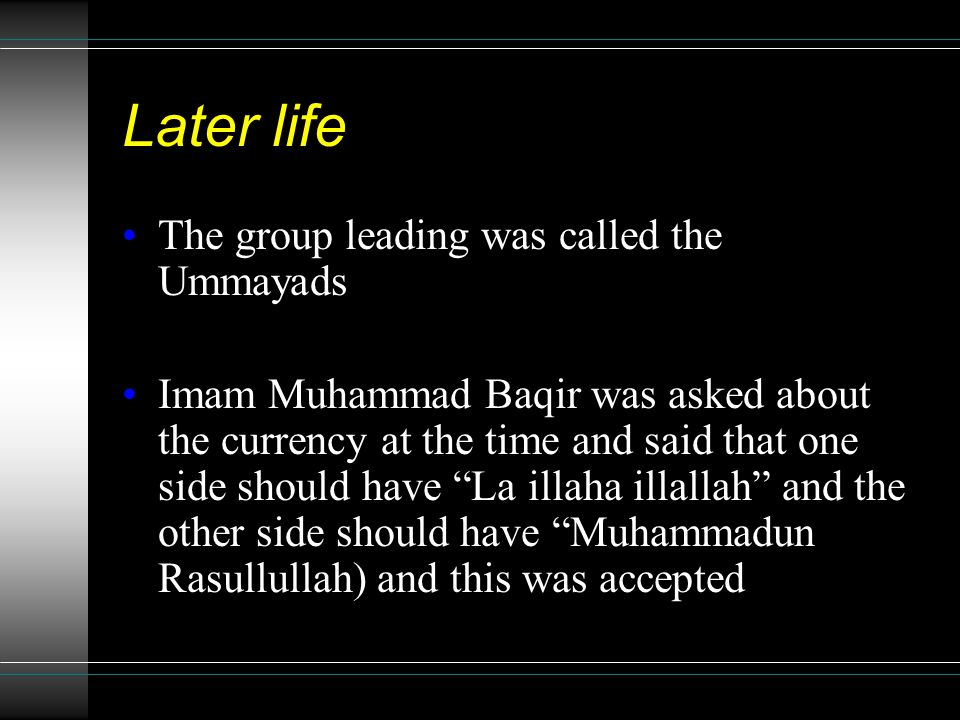Later life The group leading was called the Ummayads Imam Muhammad Baqir was asked about the currency at the time and said that one side should have La illaha illallah and the other side should have Muhammadun Rasullullah) and this was accepted