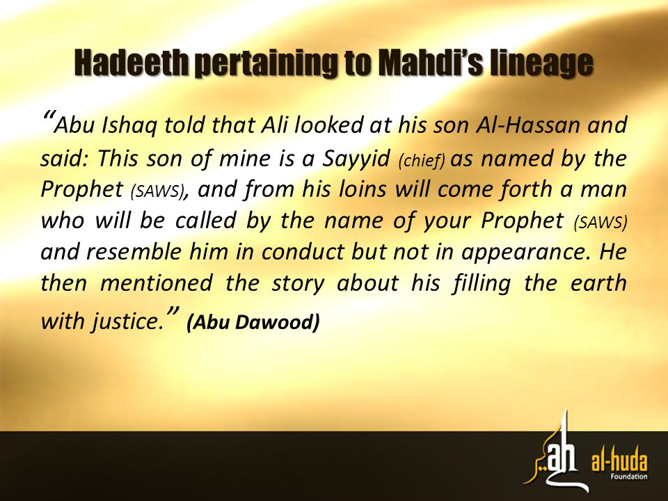 Hadeeth pertaining to Mahdi's lineage Abu Ishaq told that Ali looked at his son Al-Hassan and said: This son of mine is a Sayyid (chief) as named by the Prophet (SAWS), and from his loins will come forth a man who will be called by the name of your Prophet (SAWS) and resemble him in conduct but not in appearance.