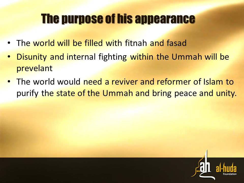 The purpose of his appearance The world will be filled with fitnah and fasad Disunity and internal fighting within the Ummah will be prevelant The world would need a reviver and reformer of Islam to purify the state of the Ummah and bring peace and unity.