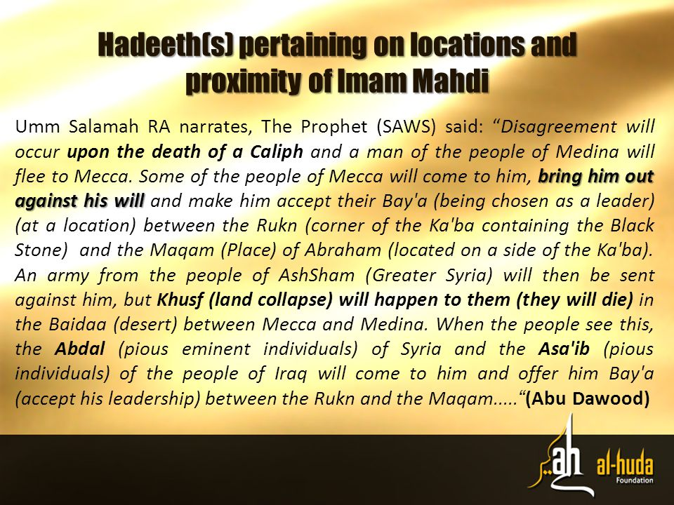 Hadeeth(s) pertaining on locations and proximity of Imam Mahdi bring him out against his will Umm Salamah RA narrates, The Prophet (SAWS) said: Disagreement will occur upon the death of a Caliph and a man of the people of Medina will flee to Mecca.