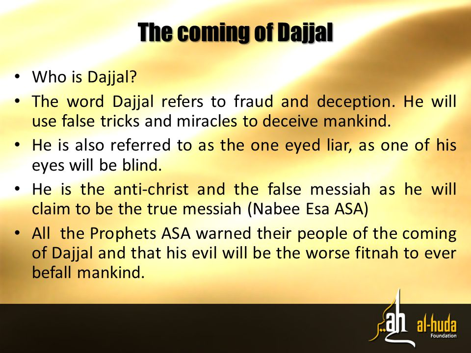 The coming of Dajjal Who is Dajjal. The word Dajjal refers to fraud and deception.