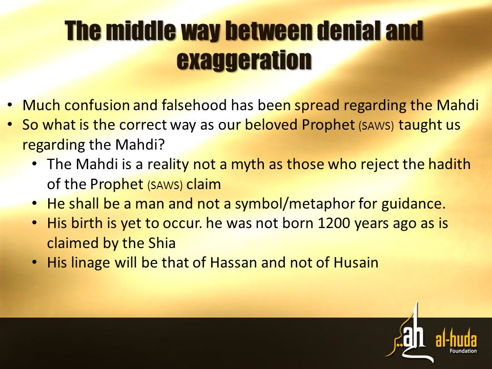 The middle way between denial and exaggeration Much confusion and falsehood has been spread regarding the Mahdi So what is the correct way as our beloved Prophet (SAWS) taught us regarding the Mahdi.