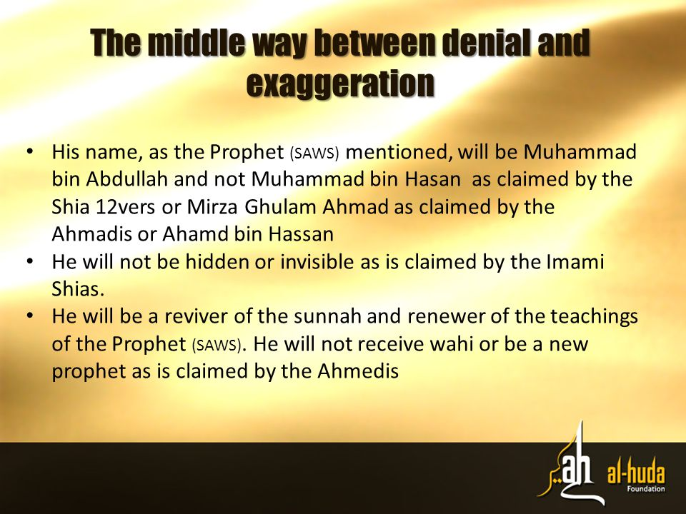 The middle way between denial and exaggeration His name, as the Prophet (SAWS) mentioned, will be Muhammad bin Abdullah and not Muhammad bin Hasan as claimed by the Shia 12vers or Mirza Ghulam Ahmad as claimed by the Ahmadis or Ahamd bin Hassan He will not be hidden or invisible as is claimed by the Imami Shias.