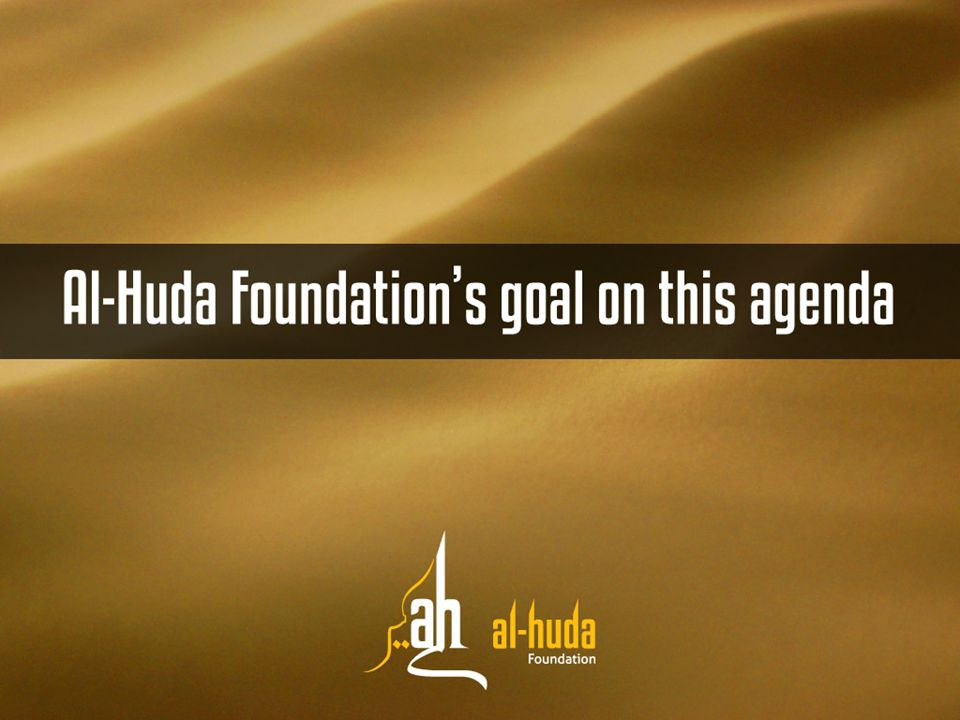 Al-Huda Foundation's goal on this agenda Understanding of Imam Mahdi according to the Sunah Clarifying confusions and misconceptions regarding Imam Mahdi Creating awareness of deceptions and falsehood being spread in our community Keeping ourselves and children safe from evil