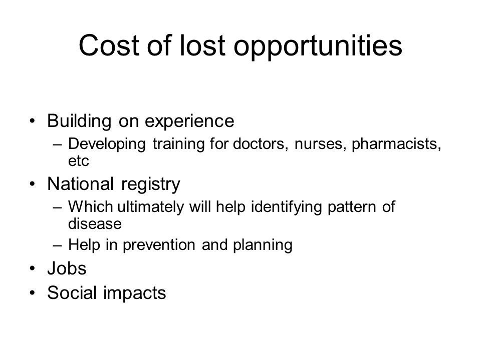 Cost of lost opportunities Building on experience –Developing training for doctors, nurses, pharmacists, etc National registry –Which ultimately will help identifying pattern of disease –Help in prevention and planning Jobs Social impacts