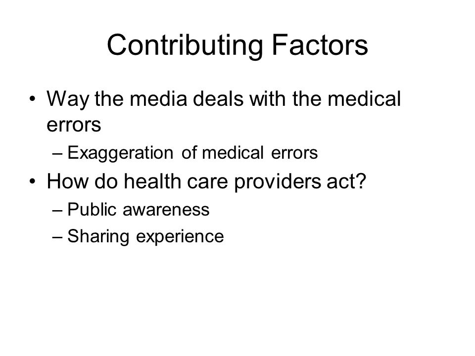 Contributing Factors Way the media deals with the medical errors –Exaggeration of medical errors How do health care providers act.