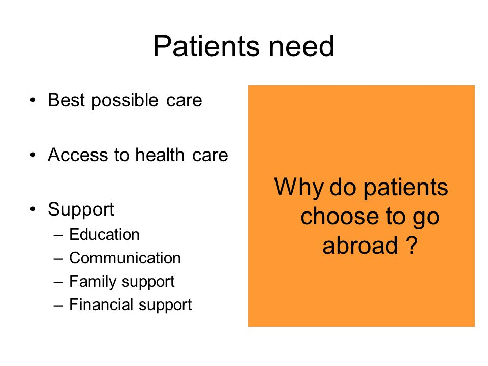 Patients need Best possible care Access to health care Support –Education –Communication –Family support –Financial support Why do patients choose to go abroad ?