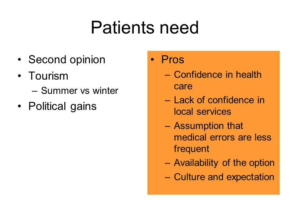 Patients need Cons –Illness and homesickness –Unnecessary delays –Un-necessary diagnostic procedures –Lack of familiarity with local diseases G6PD –Lack of support Societal religious –Financial costs Pros –Confidence in health care –Lack of confidence in local services –Assumption that medical errors are less frequent –Availability of the option –Culture and expectation