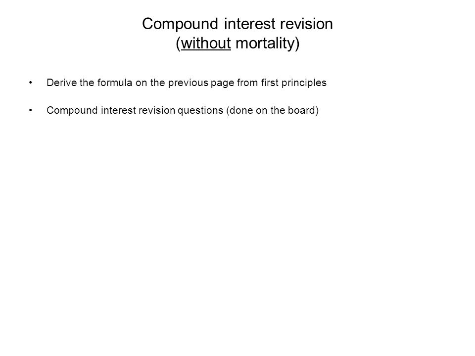 Compound interest revision (without mortality) Derive the formula on the previous page from first principles Compound interest revision questions (don