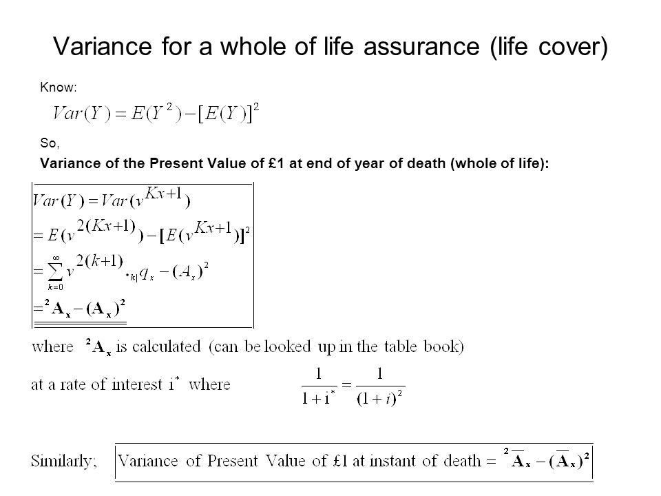 Variance for a whole of life assurance (life cover) Know: So, Variance of the Present Value of £1 at end of year of death (whole of life):