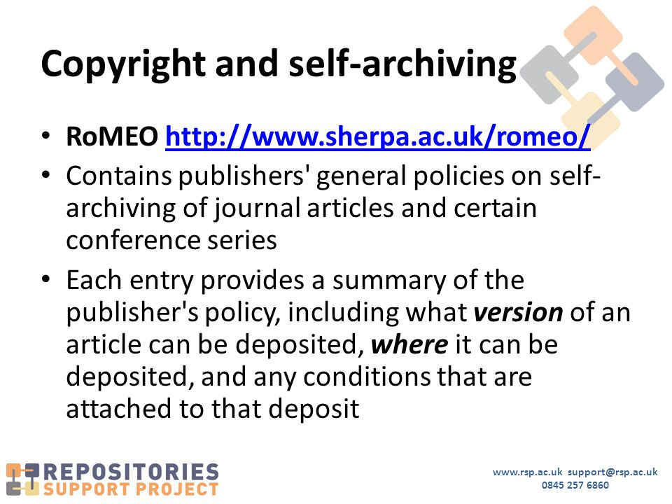www.rsp.ac.uk support@rsp.ac.uk 0845 257 6860 Copyright and self-archiving RoMEO http://www.sherpa.ac.uk/romeo/http://www.sherpa.ac.uk/romeo/ Contains publishers general policies on self- archiving of journal articles and certain conference series Each entry provides a summary of the publisher s policy, including what version of an article can be deposited, where it can be deposited, and any conditions that are attached to that deposit