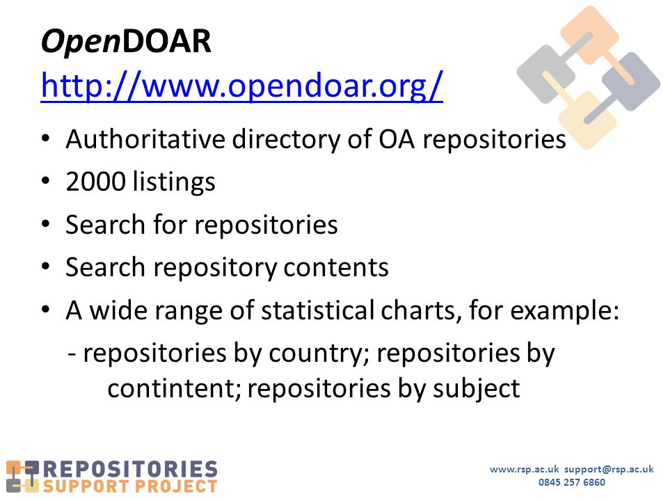 www.rsp.ac.uk support@rsp.ac.uk 0845 257 6860 OpenDOAR http://www.opendoar.org/ http://www.opendoar.org/ Authoritative directory of OA repositories 2000 listings Search for repositories Search repository contents A wide range of statistical charts, for example: - repositories by country; repositories by contintent; repositories by subject